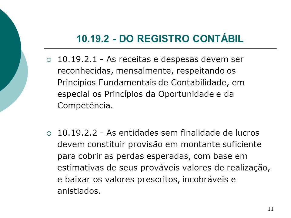 11 10.19.2 - DO REGISTRO CONTÁBIL 10.19.2.1 - As receitas e despesas devem ser reconhecidas, mensalmente, respeitando os Princípios Fundamentais de Co
