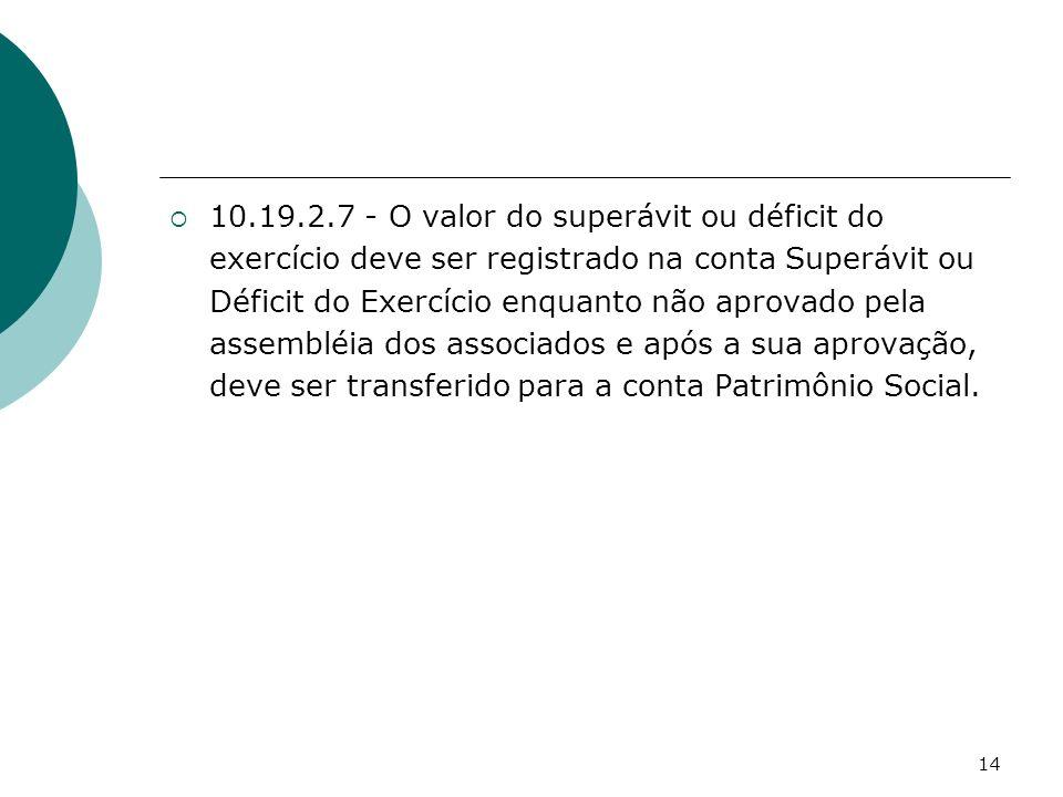 14 10.19.2.7 - O valor do superávit ou déficit do exercício deve ser registrado na conta Superávit ou Déficit do Exercício enquanto não aprovado pela