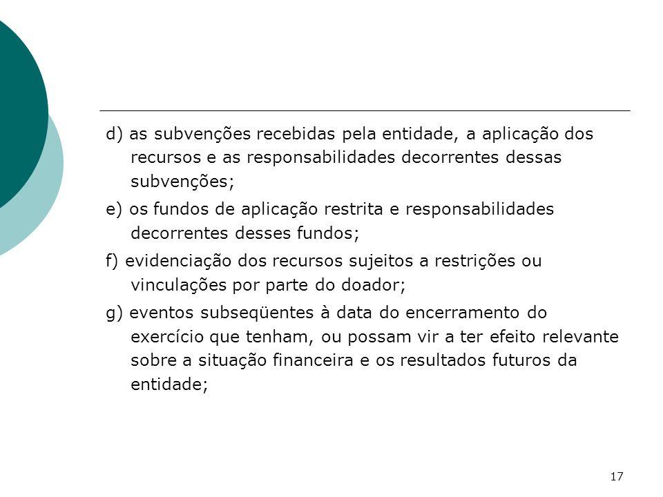 17 d) as subvenções recebidas pela entidade, a aplicação dos recursos e as responsabilidades decorrentes dessas subvenções; e) os fundos de aplicação
