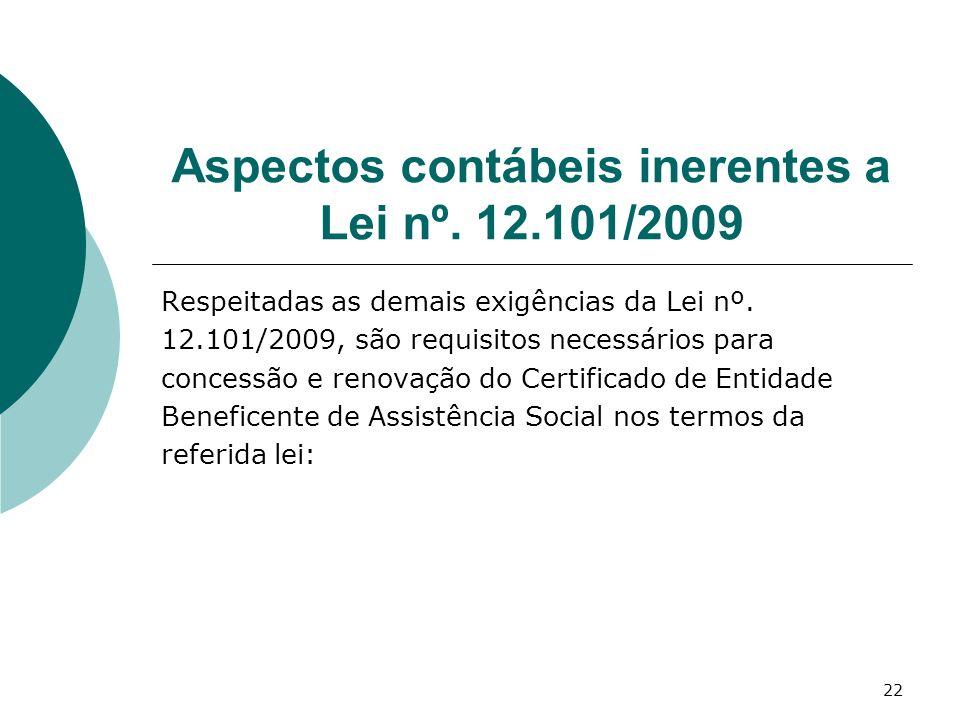 22 Aspectos contábeis inerentes a Lei nº. 12.101/2009 Respeitadas as demais exigências da Lei nº. 12.101/2009, são requisitos necessários para concess