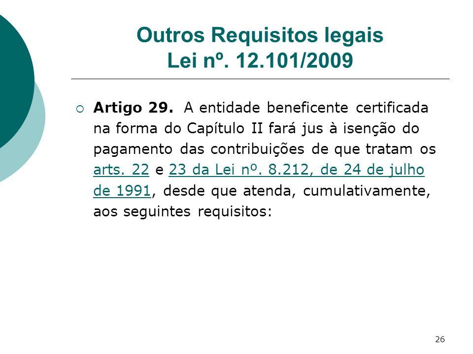 26 Outros Requisitos legais Lei nº. 12.101/2009 Artigo 29. A entidade beneficente certificada na forma do Capítulo II fará jus à isenção do pagamento