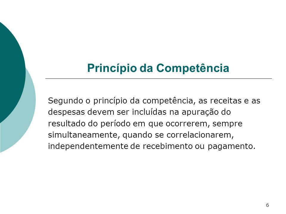 6 Princípio da Competência Segundo o princípio da competência, as receitas e as despesas devem ser incluídas na apuração do resultado do período em qu