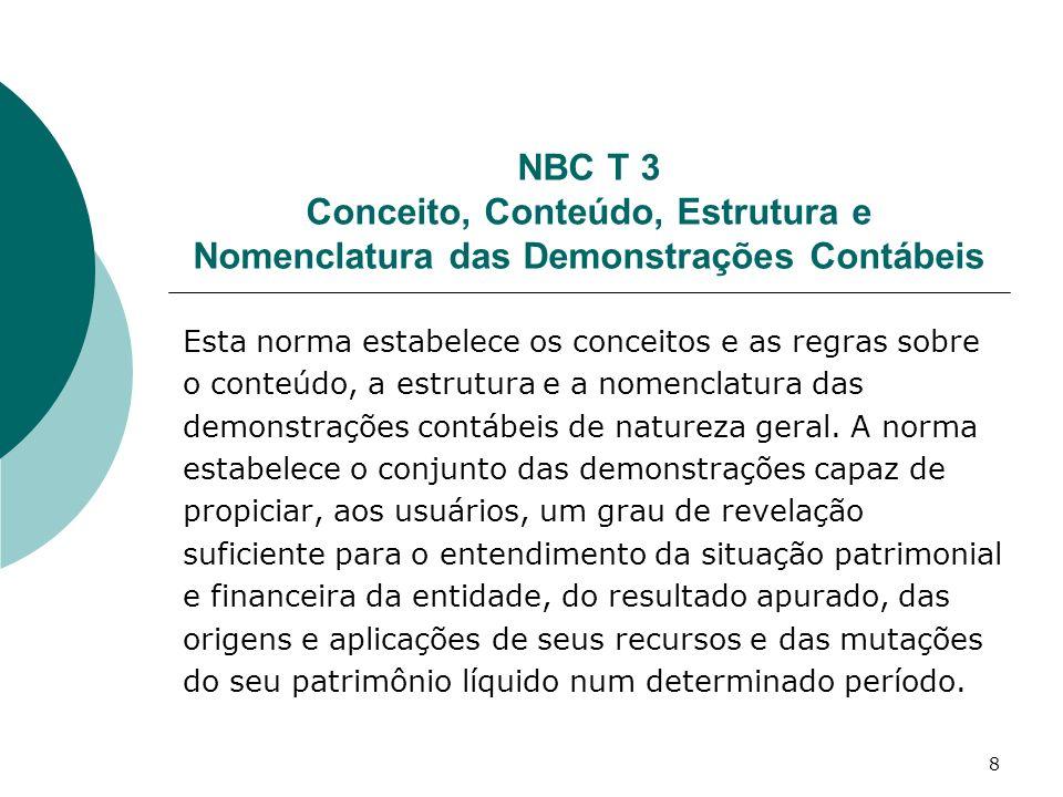 8 NBC T 3 Conceito, Conteúdo, Estrutura e Nomenclatura das Demonstrações Contábeis Esta norma estabelece os conceitos e as regras sobre o conteúdo, a