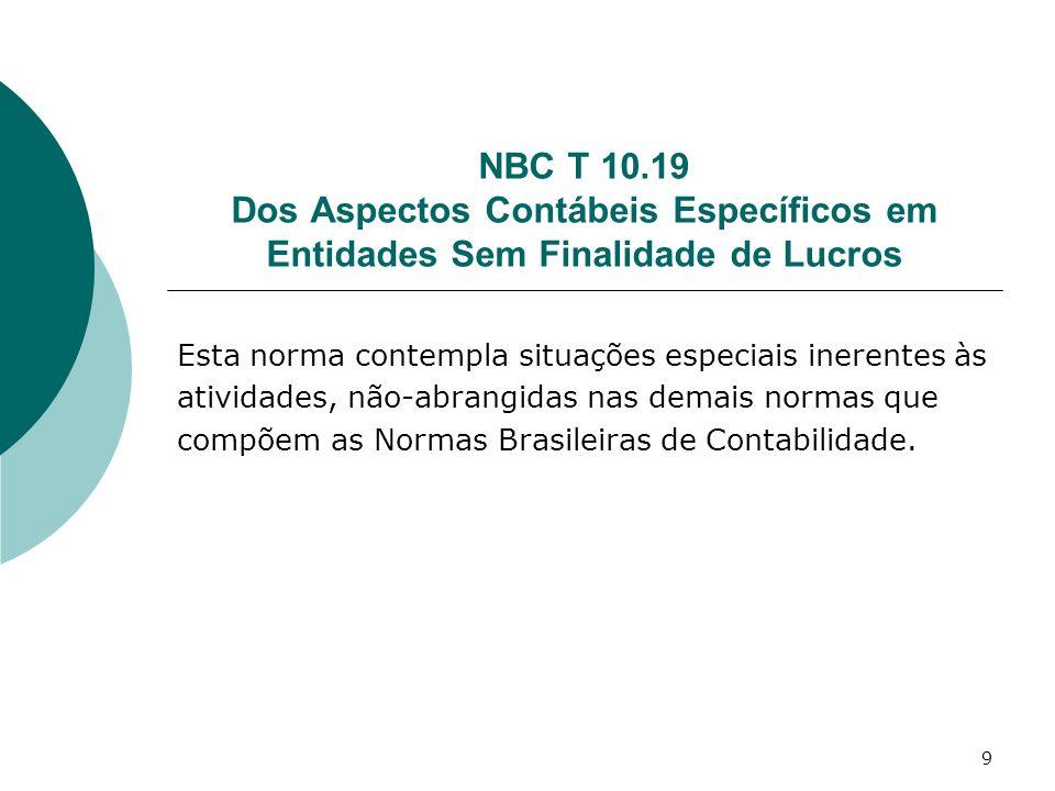 9 NBC T 10.19 Dos Aspectos Contábeis Específicos em Entidades Sem Finalidade de Lucros Esta norma contempla situações especiais inerentes às atividade