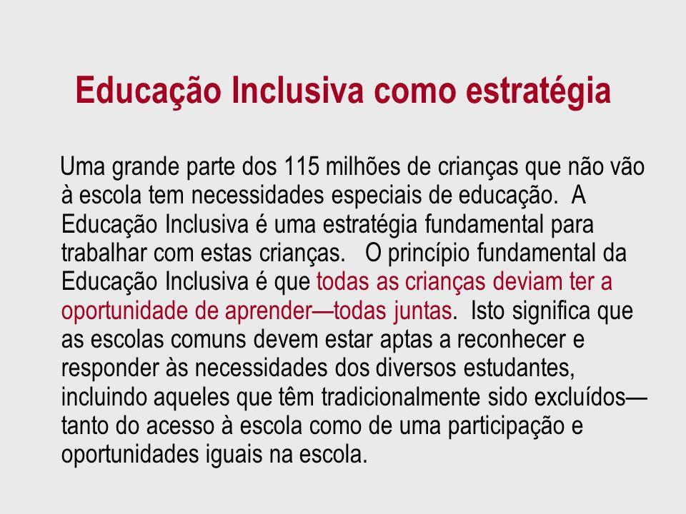 Educação Inclusiva como estratégia Uma grande parte dos 115 milhões de crianças que não vão à escola tem necessidades especiais de educação. A Educaçã