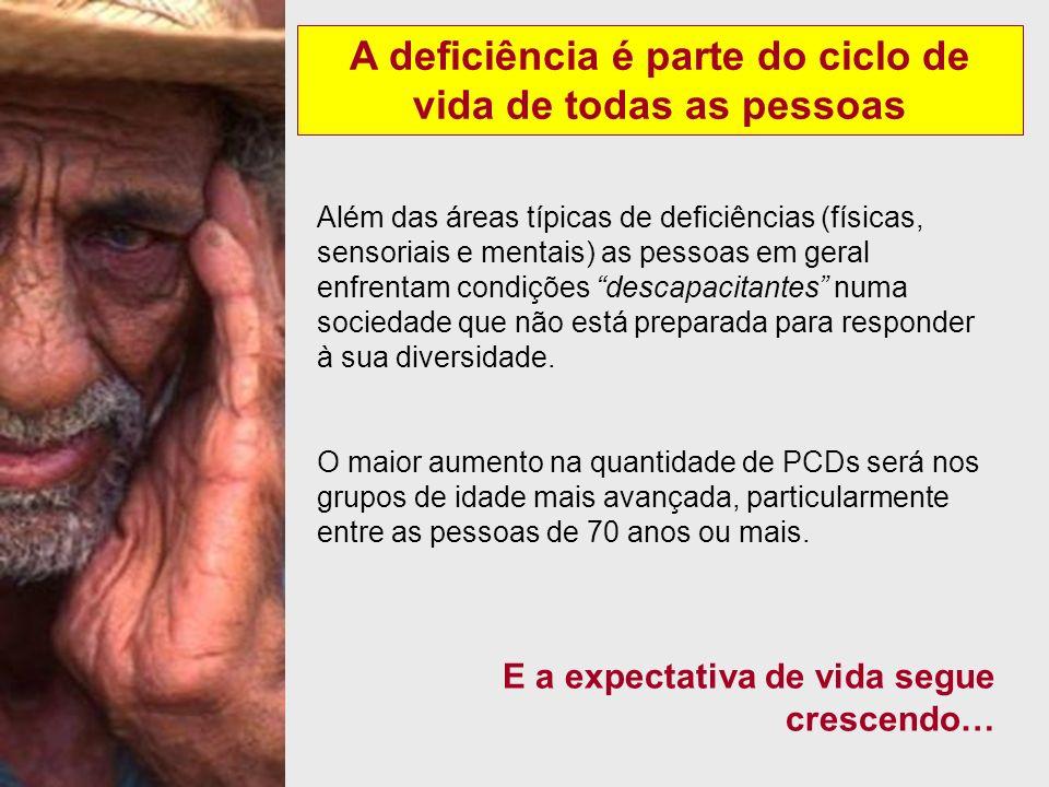 A deficiência é parte do ciclo de vida de todas as pessoas Além das áreas típicas de deficiências (físicas, sensoriais e mentais) as pessoas em geral