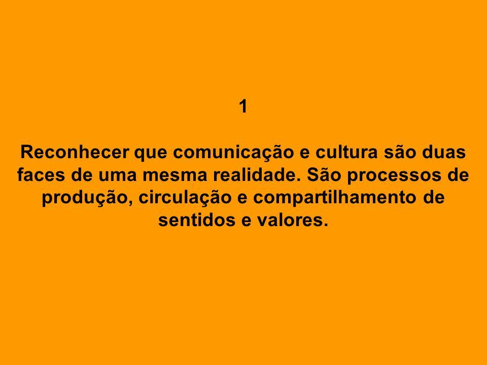 1 Reconhecer que comunicação e cultura são duas faces de uma mesma realidade. São processos de produção, circulação e compartilhamento de sentidos e v