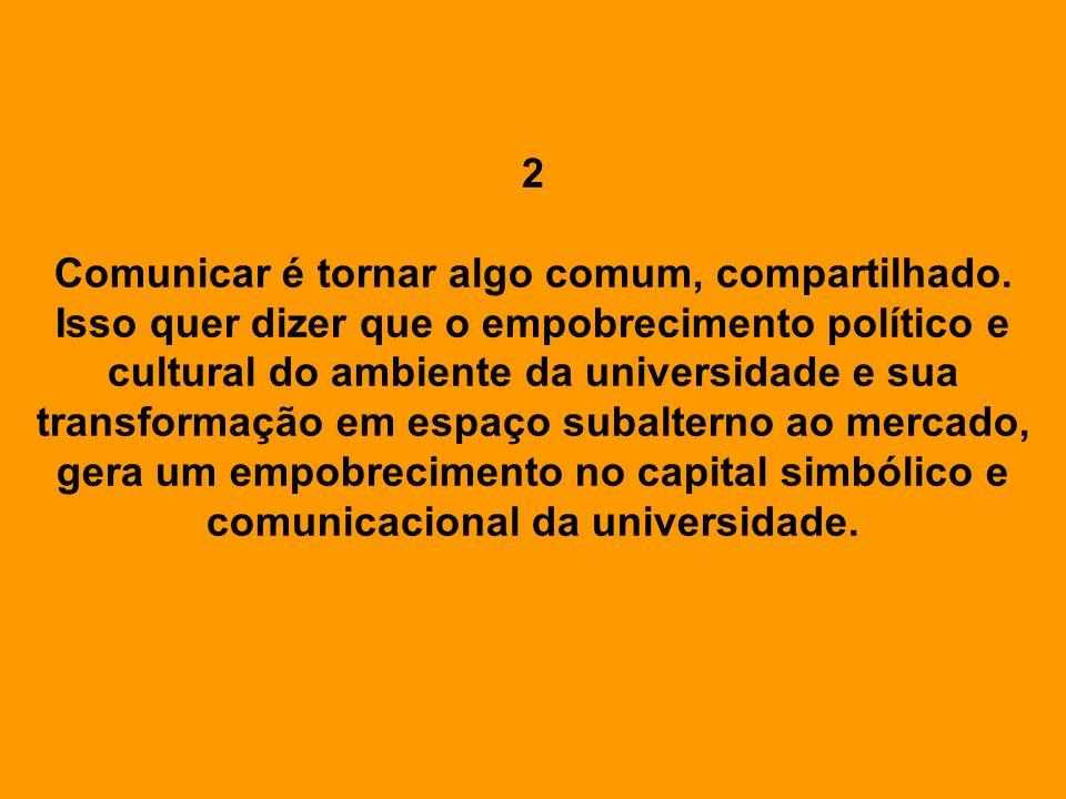 2 Comunicar é tornar algo comum, compartilhado. Isso quer dizer que o empobrecimento político e cultural do ambiente da universidade e sua transformaç