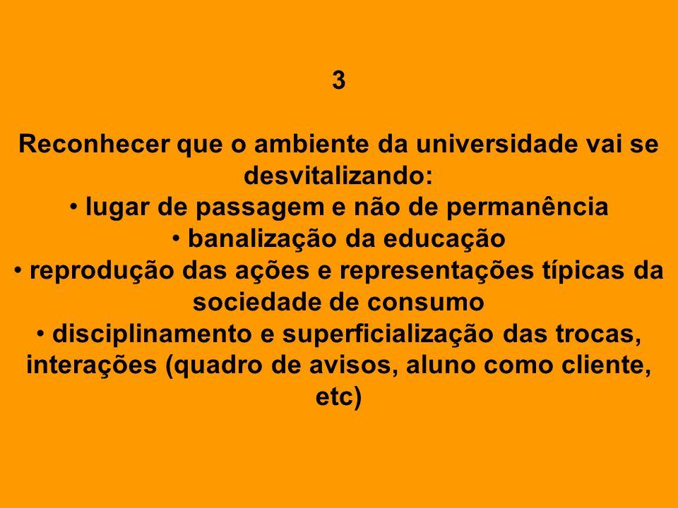 3 Reconhecer que o ambiente da universidade vai se desvitalizando: lugar de passagem e não de permanência banalização da educação reprodução das ações
