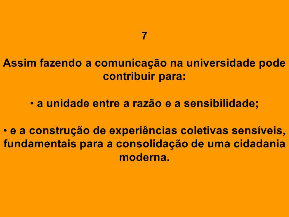 7 Assim fazendo a comunicação na universidade pode contribuir para: a unidade entre a razão e a sensibilidade; e a construção de experiências coletiva