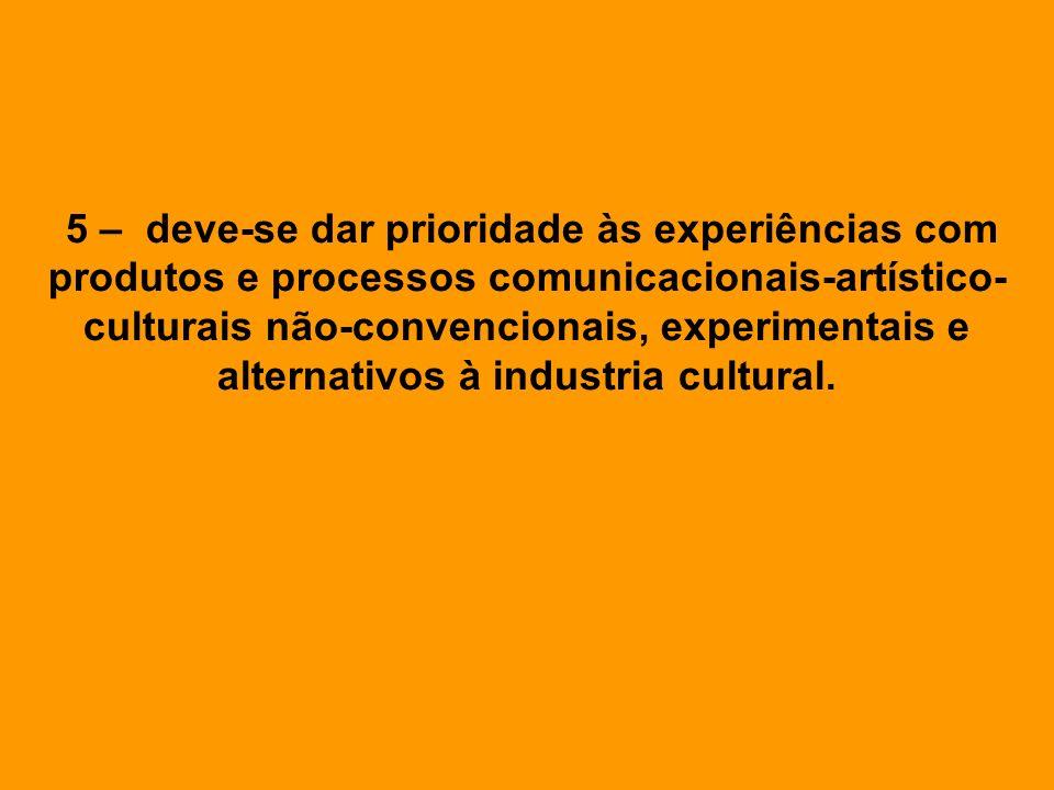 5 – deve-se dar prioridade às experiências com produtos e processos comunicacionais-artístico- culturais não-convencionais, experimentais e alternativ