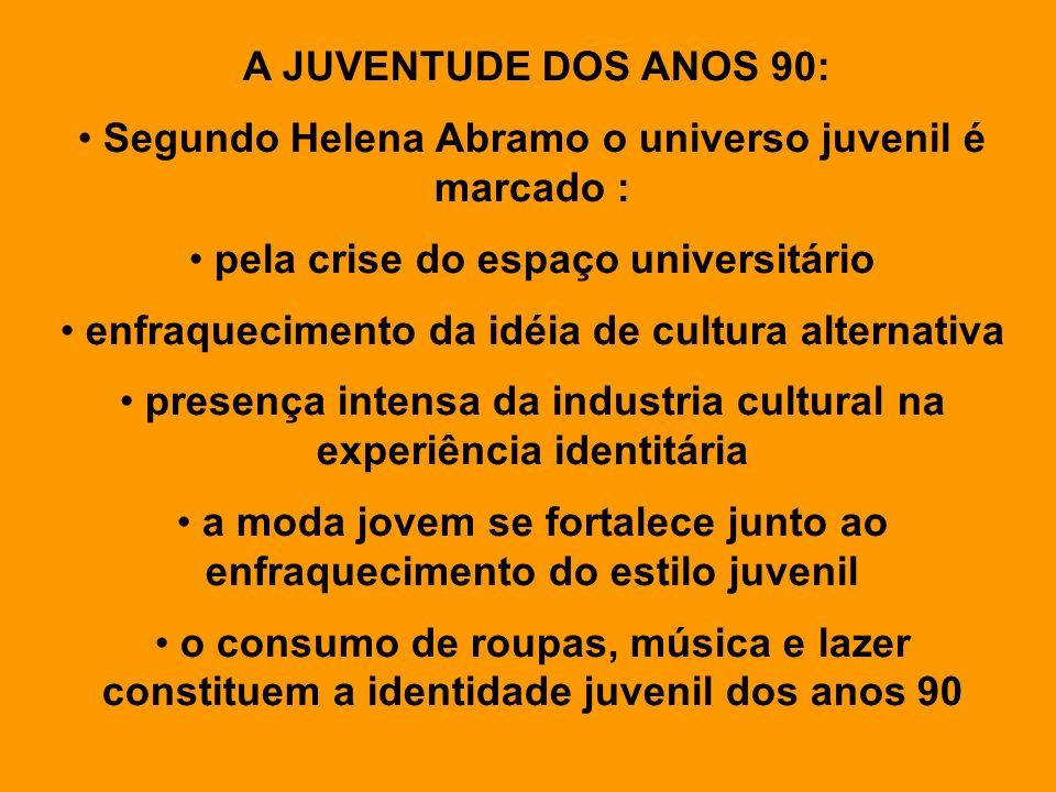 A JUVENTUDE DOS ANOS 90: Segundo Helena Abramo o universo juvenil é marcado : pela crise do espaço universitário enfraquecimento da idéia de cultura a