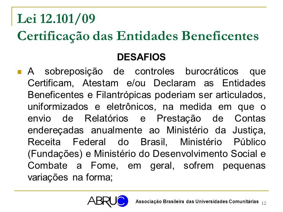12 Lei 12.101/09 Certificação das Entidades Beneficentes DESAFIOS A sobreposição de controles burocráticos que Certificam, Atestam e/ou Declaram as Entidades Beneficentes e Filantrópicas poderiam ser articulados, uniformizados e eletrônicos, na medida em que o envio de Relatórios e Prestação de Contas endereçadas anualmente ao Ministério da Justiça, Receita Federal do Brasil, Ministério Público (Fundações) e Ministério do Desenvolvimento Social e Combate a Fome, em geral, sofrem pequenas variações na forma; Associação Brasileira das Universidades Comunitárias