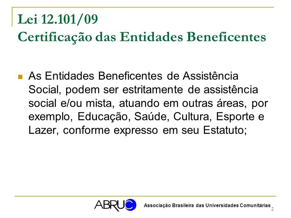 2 Lei 12.101/09 Certificação das Entidades Beneficentes As Entidades Beneficentes de Assistência Social, podem ser estritamente de assistência social e/ou mista, atuando em outras áreas, por exemplo, Educação, Saúde, Cultura, Esporte e Lazer, conforme expresso em seu Estatuto; Associação Brasileira das Universidades Comunitárias