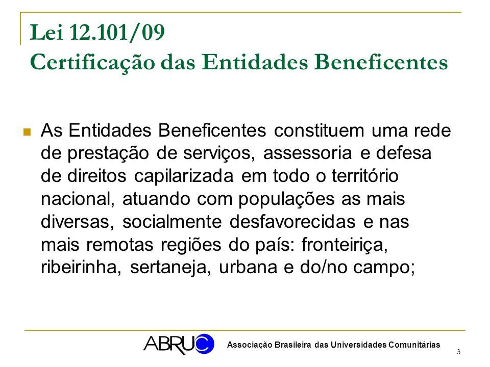 3 Lei 12.101/09 Certificação das Entidades Beneficentes As Entidades Beneficentes constituem uma rede de prestação de serviços, assessoria e defesa de direitos capilarizada em todo o território nacional, atuando com populações as mais diversas, socialmente desfavorecidas e nas mais remotas regiões do país: fronteiriça, ribeirinha, sertaneja, urbana e do/no campo; Associação Brasileira das Universidades Comunitárias