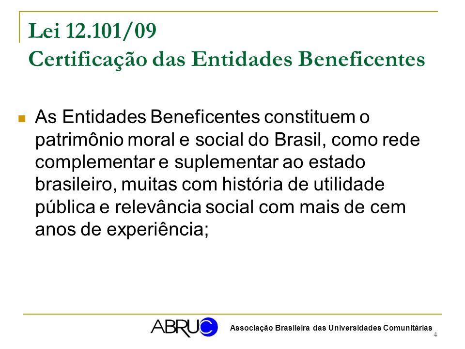 4 Lei 12.101/09 Certificação das Entidades Beneficentes As Entidades Beneficentes constituem o patrimônio moral e social do Brasil, como rede complementar e suplementar ao estado brasileiro, muitas com história de utilidade pública e relevância social com mais de cem anos de experiência; Associação Brasileira das Universidades Comunitárias