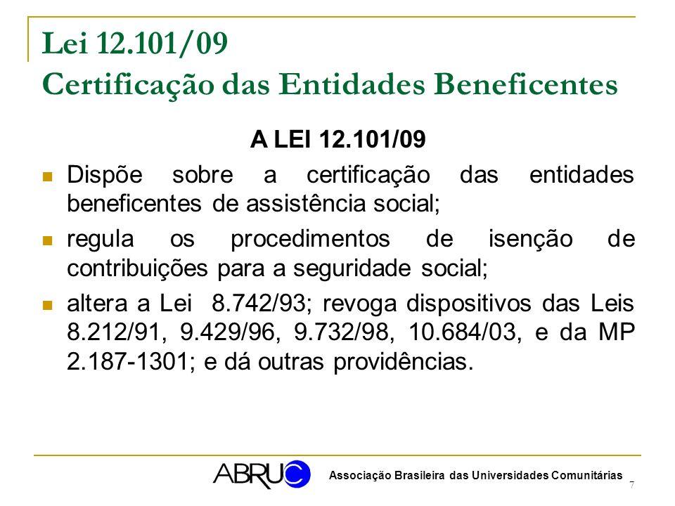 7 Lei 12.101/09 Certificação das Entidades Beneficentes A LEI 12.101/09 Dispõe sobre a certificação das entidades beneficentes de assistência social; regula os procedimentos de isenção de contribuições para a seguridade social; altera a Lei 8.742/93; revoga dispositivos das Leis 8.212/91, 9.429/96, 9.732/98, 10.684/03, e da MP 2.187-1301; e dá outras providências.