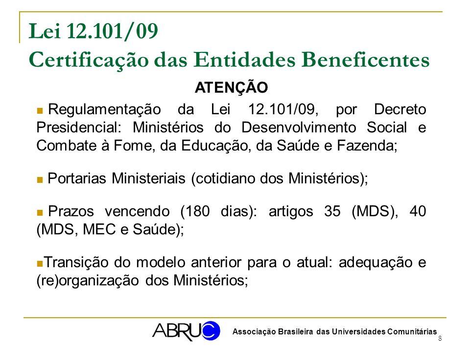 8 Lei 12.101/09 Certificação das Entidades Beneficentes ATENÇÃO Regulamentação da Lei 12.101/09, por Decreto Presidencial: Ministérios do Desenvolvimento Social e Combate à Fome, da Educação, da Saúde e Fazenda; Portarias Ministeriais (cotidiano dos Ministérios); Prazos vencendo (180 dias): artigos 35 (MDS), 40 (MDS, MEC e Saúde); Transição do modelo anterior para o atual: adequação e (re)organização dos Ministérios; Associação Brasileira das Universidades Comunitárias