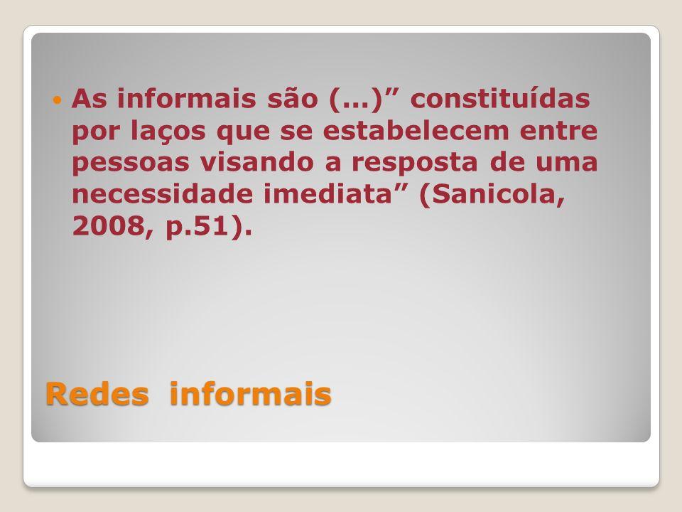 Redes informais As informais são (...) constituídas por laços que se estabelecem entre pessoas visando a resposta de uma necessidade imediata (Sanicola, 2008, p.51).