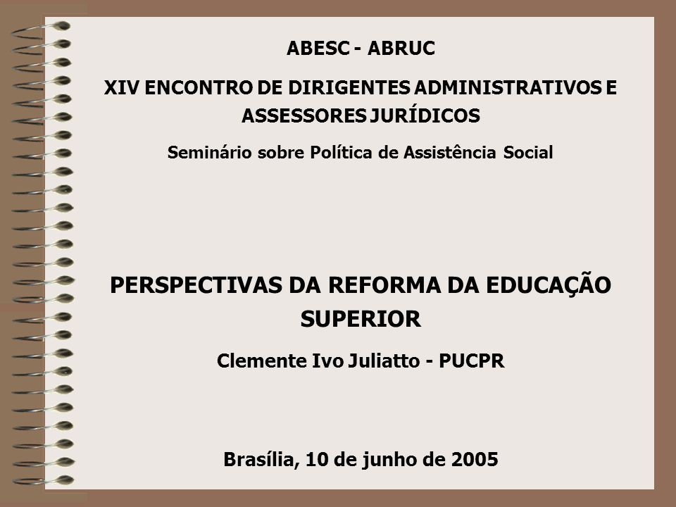 ABESC - ABRUC XIV ENCONTRO DE DIRIGENTES ADMINISTRATIVOS E ASSESSORES JURÍDICOS Seminário sobre Política de Assistência Social PERSPECTIVAS DA REFORMA DA EDUCAÇÃO SUPERIOR Clemente Ivo Juliatto - PUCPR Brasília, 10 de junho de 2005