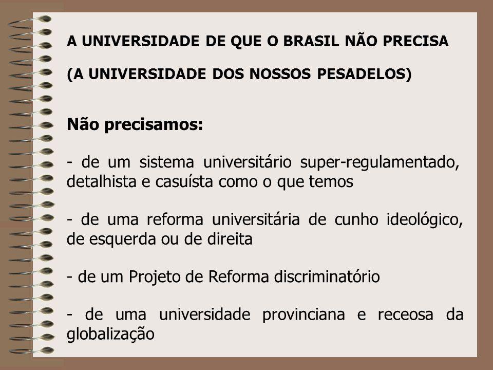 A UNIVERSIDADE DE QUE O BRASIL NÃO PRECISA - de um sistema universitário super-regulamentado, detalhista e casuísta como o que temos - de uma reforma universitária de cunho ideológico, de esquerda ou de direita - de um Projeto de Reforma discriminatório - de uma universidade provinciana e receosa da globalização (A UNIVERSIDADE DOS NOSSOS PESADELOS) Não precisamos: