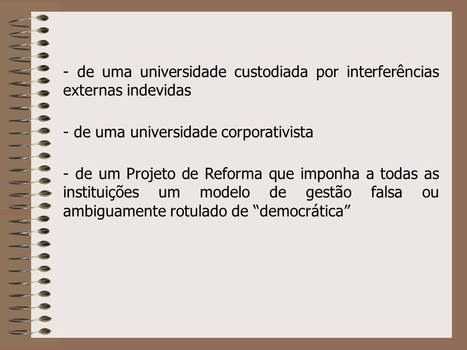 - de uma universidade custodiada por interferências externas indevidas - de uma universidade corporativista - de um Projeto de Reforma que imponha a todas as instituições um modelo de gestão falsa ou ambiguamente rotulado de democrática
