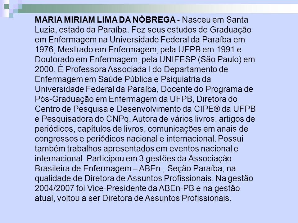 MARIA MIRIAM LIMA DA NÓBREGA - Nasceu em Santa Luzia, estado da Paraíba. Fez seus estudos de Graduação em Enfermagem na Universidade Federal da Paraíb