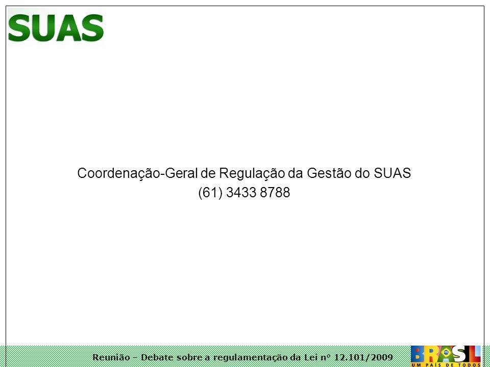 Reunião – Debate sobre a regulamentação da Lei n° 12.101/2009 Coordenação-Geral de Regulação da Gestão do SUAS (61) 3433 8788