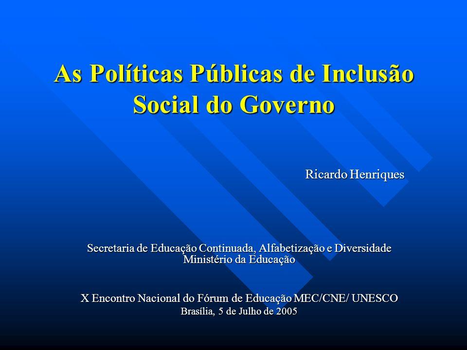 As Políticas Públicas de Inclusão Social do Governo Ricardo Henriques Secretaria de Educação Continuada, Alfabetização e Diversidade Ministério da Edu