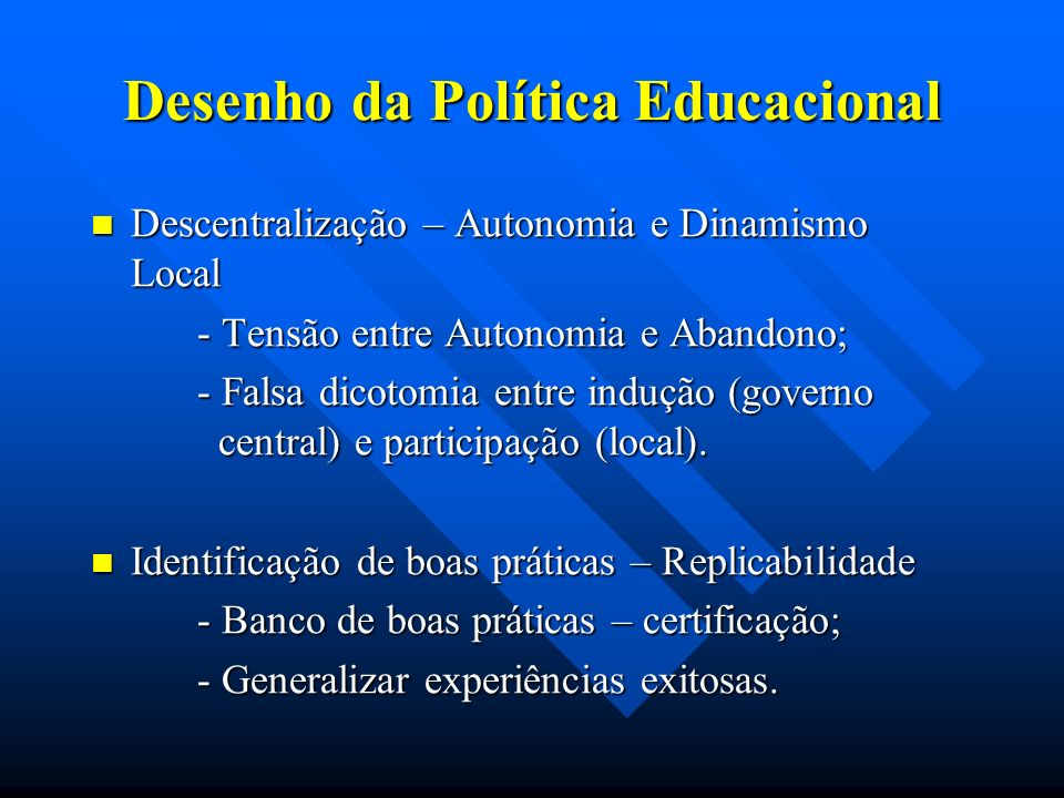 Desenho da Política Educacional Descentralização – Autonomia e Dinamismo Local Descentralização – Autonomia e Dinamismo Local - Tensão entre Autonomia e Abandono; - Falsa dicotomia entre indução (governo central) e participação (local).
