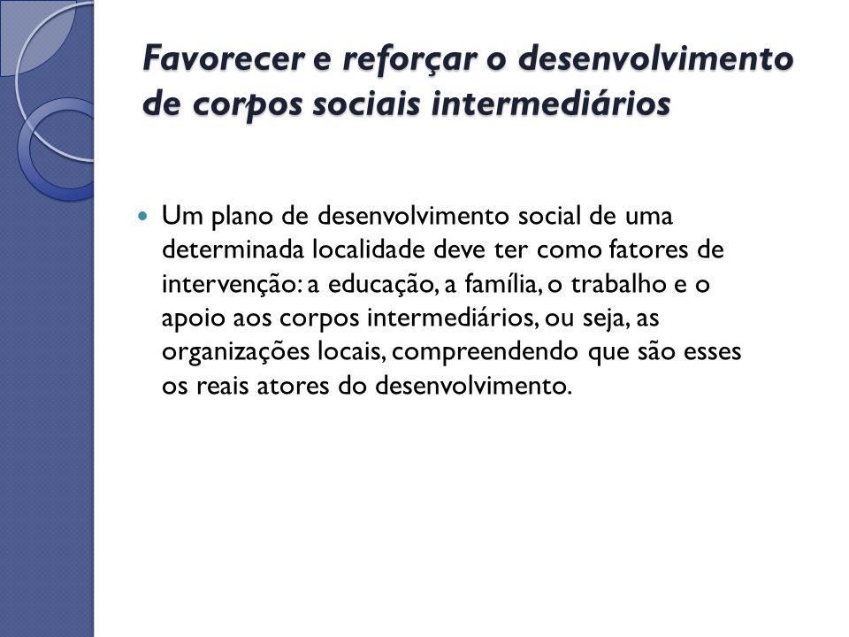 Favorecer e reforçar o desenvolvimento de corpos sociais intermediários Um plano de desenvolvimento social de uma determinada localidade deve ter como