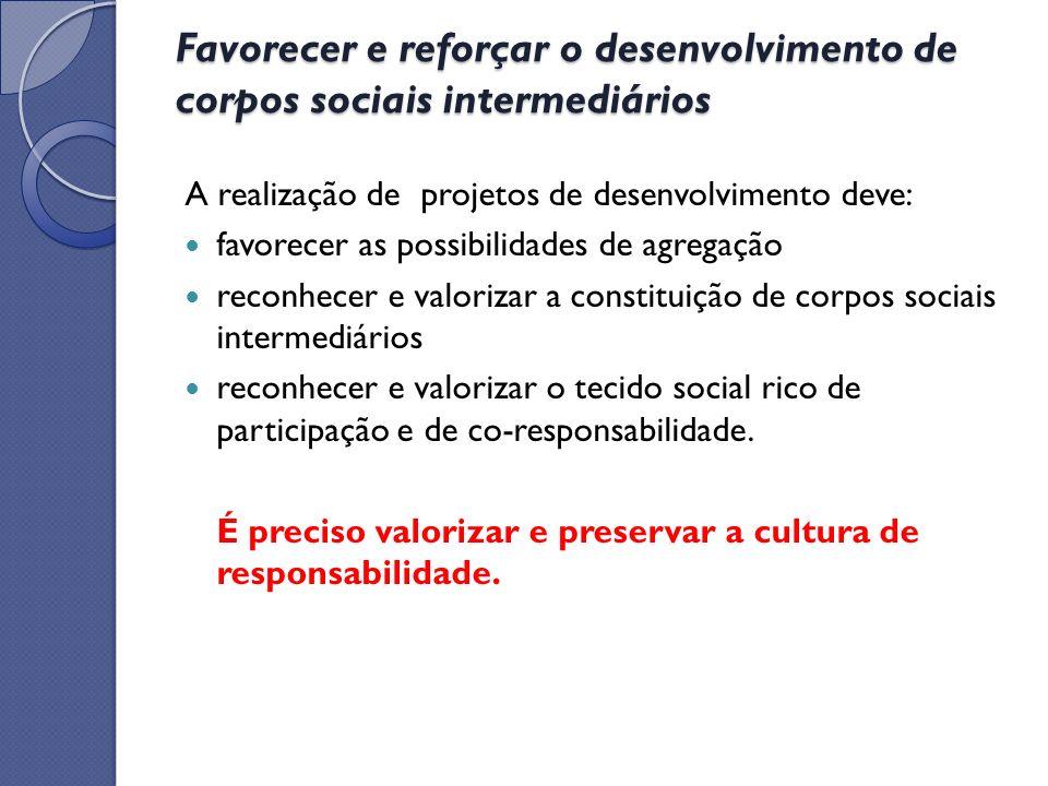 Favorecer e reforçar o desenvolvimento de corpos sociais intermediários A realização de projetos de desenvolvimento deve: favorecer as possibilidades