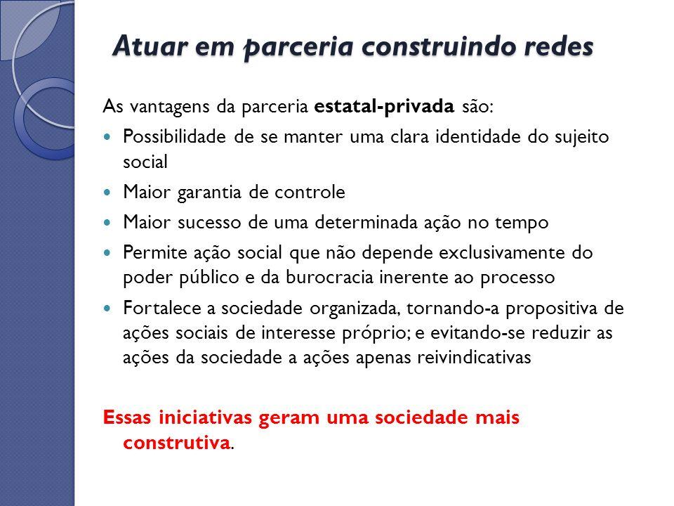 Atuar em parceria construindo redes As vantagens da parceria estatal-privada são: Possibilidade de se manter uma clara identidade do sujeito social Ma