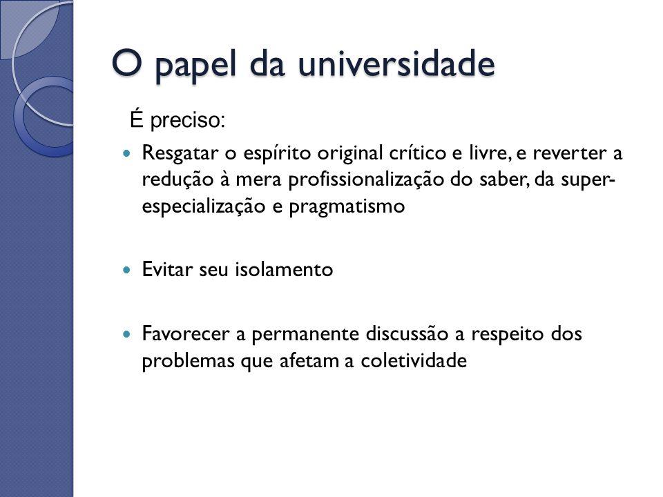 O papel da universidade Resgatar o espírito original crítico e livre, e reverter a redução à mera profissionalização do saber, da super- especializaçã