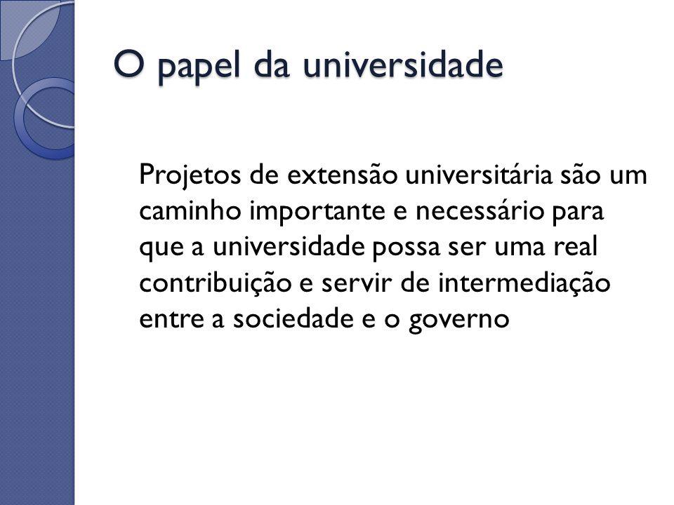 O papel da universidade Projetos de extensão universitária são um caminho importante e necessário para que a universidade possa ser uma real contribui