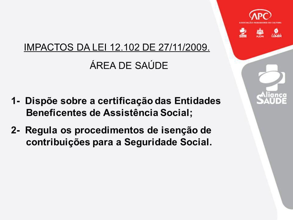 IMPACTOS DA LEI 12.102 DE 27/11/2009. ÁREA DE SAÚDE 1- Dispõe sobre a certificação das Entidades Beneficentes de Assistência Social; 2- Regula os proc