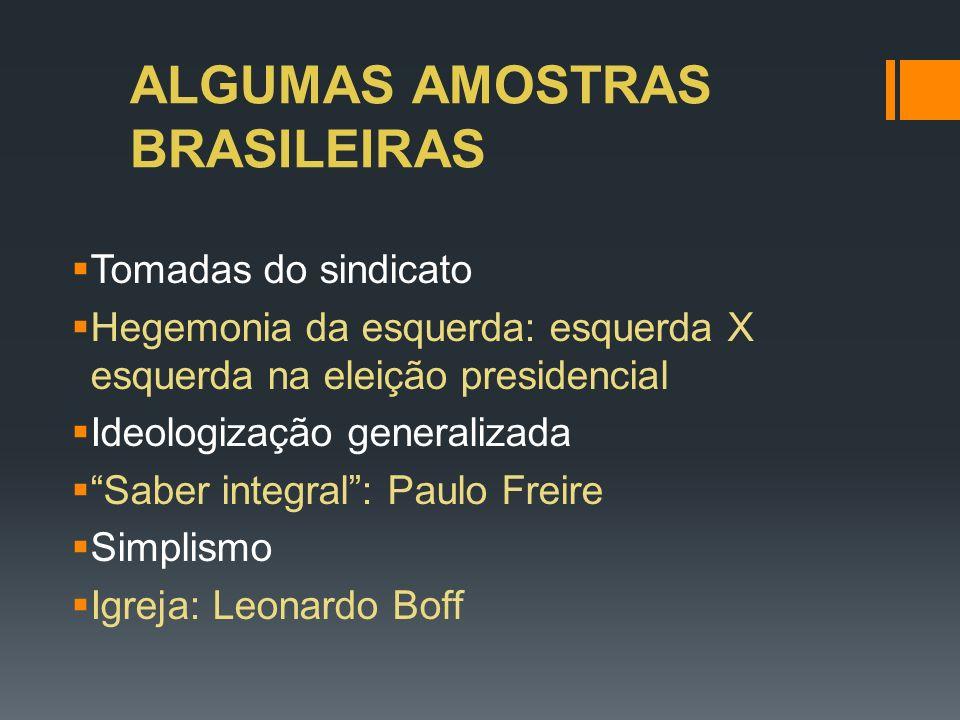 ALGUMAS AMOSTRAS BRASILEIRAS Tomadas do sindicato Hegemonia da esquerda: esquerda X esquerda na eleição presidencial Ideologização generalizada Saber