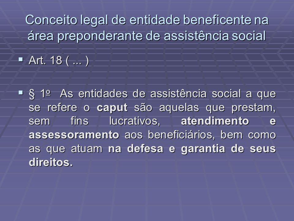 Conceito legal de entidade beneficente na área preponderante de assistência social Art. 18 (... ) Art. 18 (... ) § 1 o As entidades de assistência soc