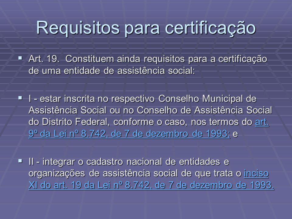 Requisitos para certificação Art. 19. Constituem ainda requisitos para a certificação de uma entidade de assistência social: Art. 19. Constituem ainda