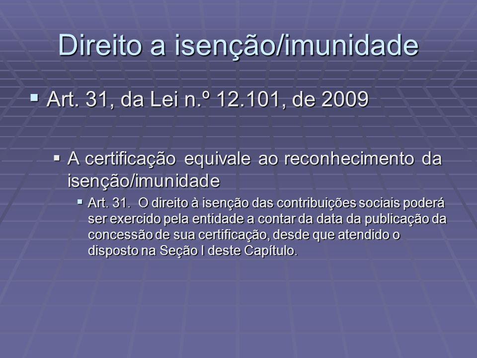Direito a isenção/imunidade Art. 31, da Lei n.º 12.101, de 2009 Art. 31, da Lei n.º 12.101, de 2009 A certificação equivale ao reconhecimento da isenç