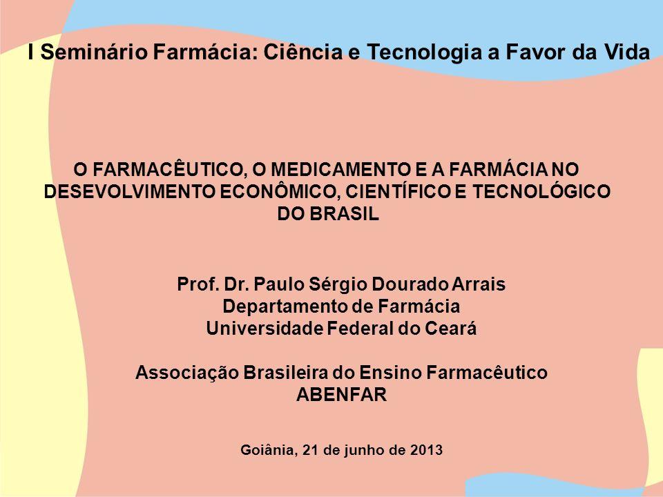 O FARMACÊUTICO, O MEDICAMENTO E A FARMÁCIA NO DESEVOLVIMENTO ECONÔMICO, CIENTÍFICO E TECNOLÓGICO DO BRASIL Prof. Dr. Paulo Sérgio Dourado Arrais Depar