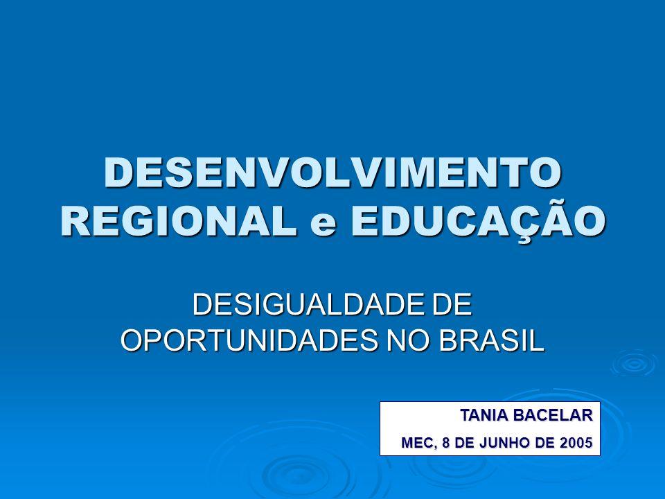 DESENVOLVIMENTO REGIONAL e EDUCAÇÃO DESIGUALDADE DE OPORTUNIDADES NO BRASIL TANIA BACELAR MEC, 8 DE JUNHO DE 2005