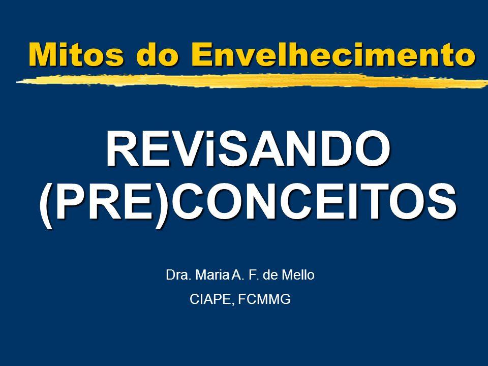 Mitos do Envelhecimento REViSANDO (PRE)CONCEITOS Dra. Maria A. F. de Mello CIAPE, FCMMG