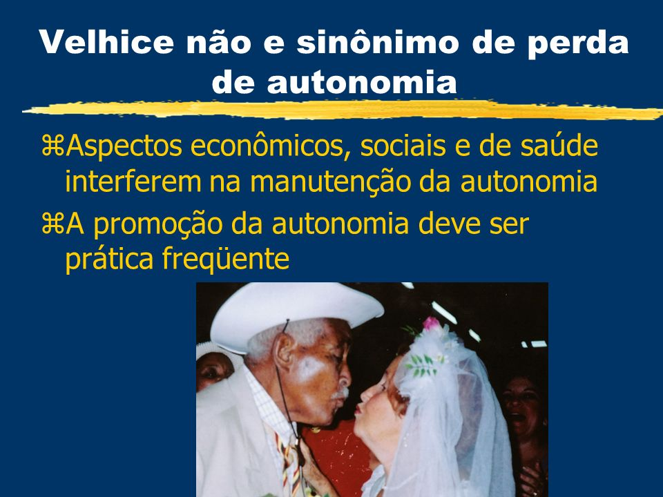 Velhice não e sinônimo de perda de autonomia zAspectos econômicos, sociais e de saúde interferem na manutenção da autonomia zA promoção da autonomia d