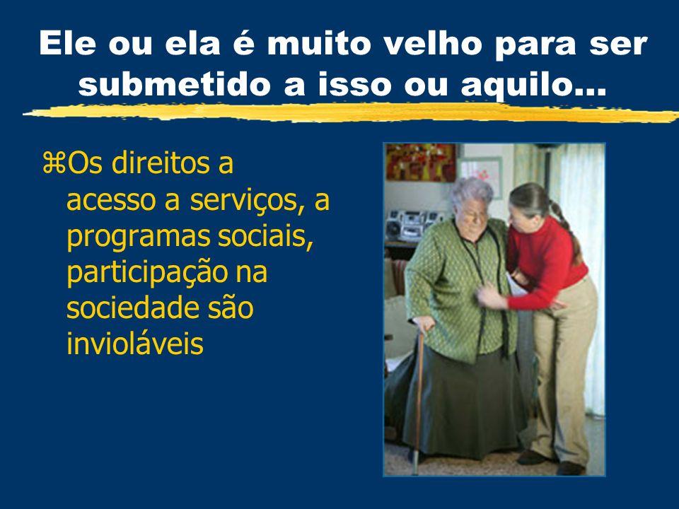 Ele ou ela é muito velho para ser submetido a isso ou aquilo... zOs direitos a acesso a serviços, a programas sociais, participação na sociedade são i