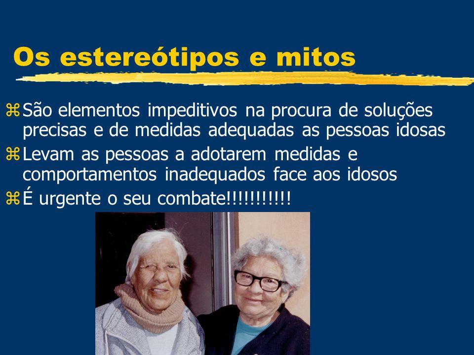 Os estereótipos e mitos zSão elementos impeditivos na procura de soluções precisas e de medidas adequadas as pessoas idosas zLevam as pessoas a adotar