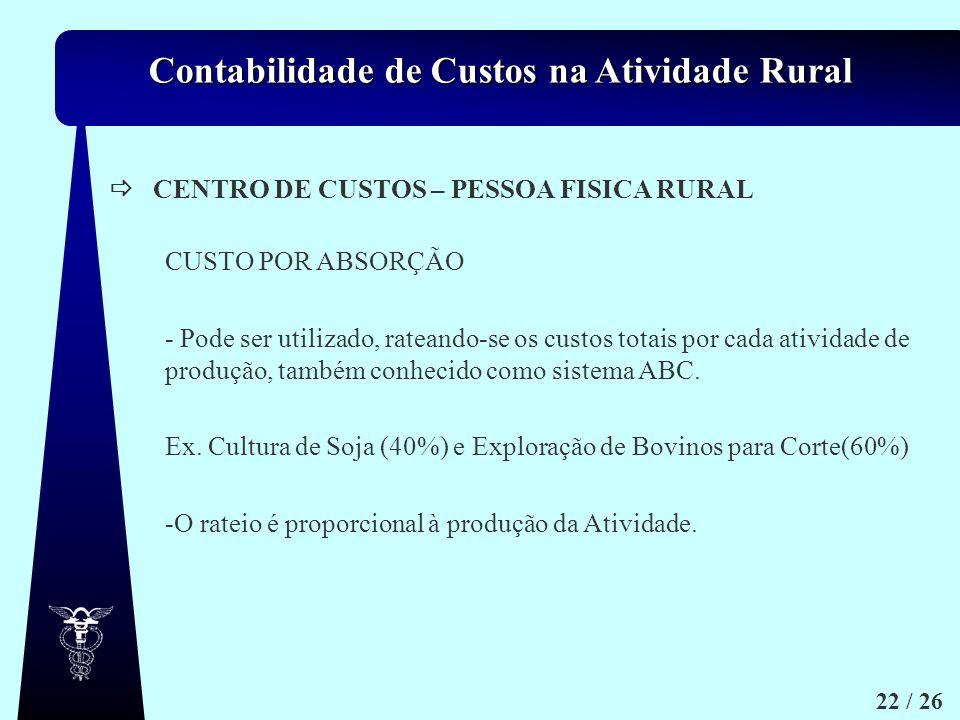 Contabilidade de Custos na Atividade Rural 22 / 26 CENTRO DE CUSTOS – PESSOA FISICA RURAL CUSTO POR ABSORÇÃO - Pode ser utilizado, rateando-se os cust