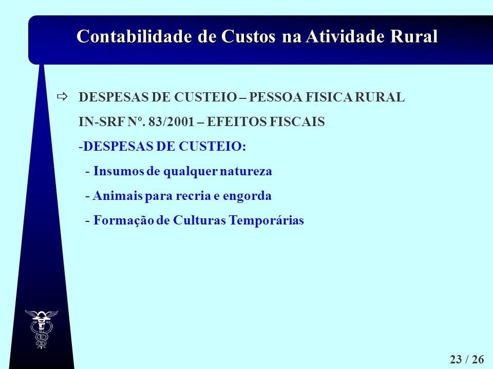 Contabilidade de Custos na Atividade Rural 23 / 26 DESPESAS DE CUSTEIO – PESSOA FISICA RURAL IN-SRF Nº. 83/2001 – EFEITOS FISCAIS -D-DESPESAS DE CUSTE