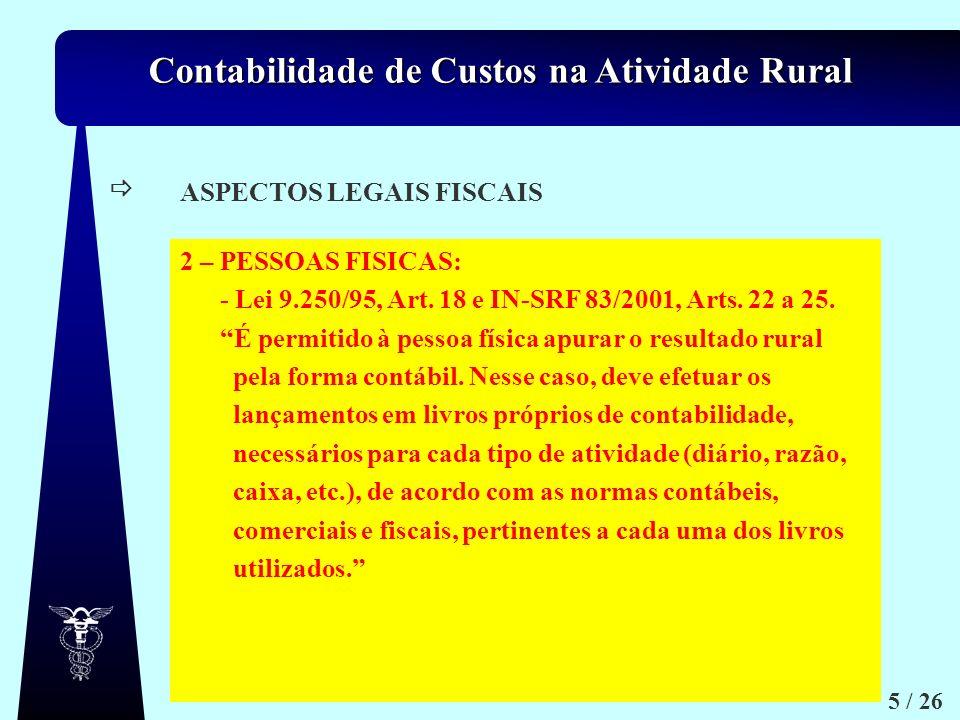 Contabilidade de Custos na Atividade Rural 5 / 26 a.1) ASPECTOS LEGAIS FISCAIS 2 – PESSOAS FISICAS: - Lei 9.250/95, Art. 18 e IN-SRF 83/2001, Arts. 22