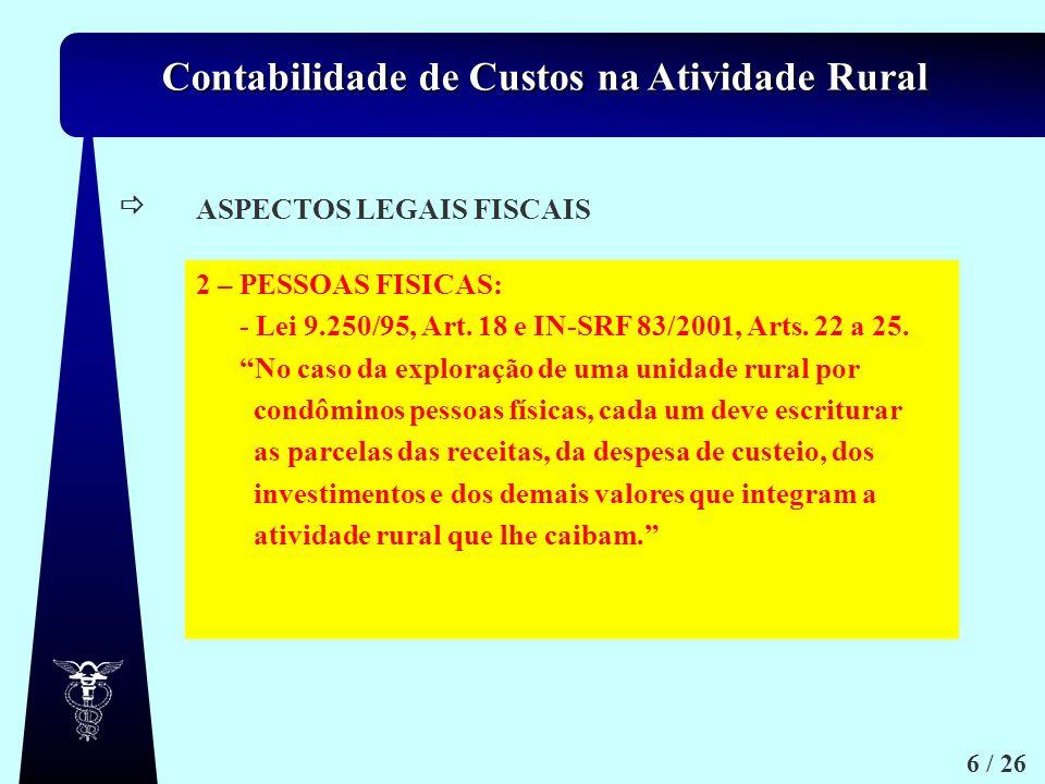 Contabilidade de Custos na Atividade Rural 6 / 26 a.1) ASPECTOS LEGAIS FISCAIS 2 – PESSOAS FISICAS: - Lei 9.250/95, Art. 18 e IN-SRF 83/2001, Arts. 22